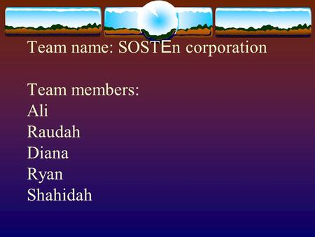 Team name: SOST E n corporation Team members: Ali Raudah Diana Ryan Shahidah.