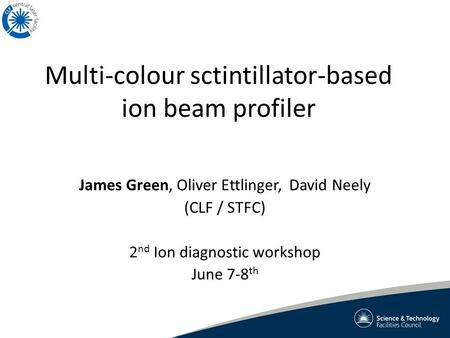 Multi-colour sctintillator-based ion beam profiler James Green, Oliver Ettlinger, David Neely (CLF / STFC) 2 nd Ion diagnostic workshop June 7-8 th.
