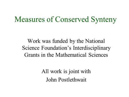 Measures of Conserved Synteny Work was funded by the National Science Foundation's Interdisciplinary Grants in the Mathematical Sciences All work is joint.