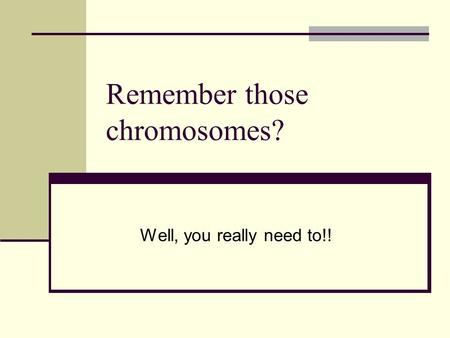 Remember those chromosomes? Well, you really need to!!