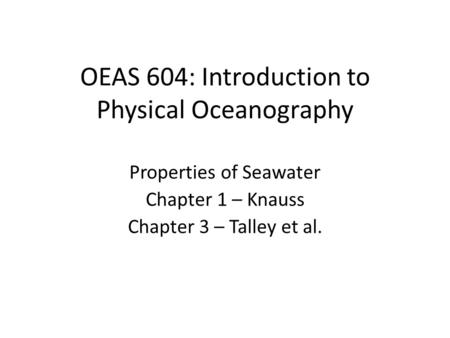 OEAS 604: Introduction to Physical Oceanography Properties of Seawater Chapter 1 – Knauss Chapter 3 – Talley et al.