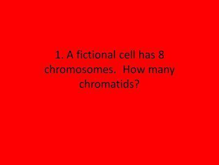 1. A fictional cell has 8 chromosomes. How many chromatids?