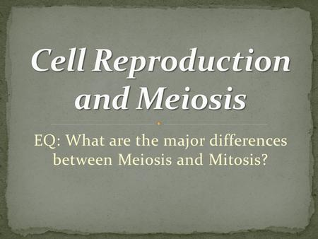 EQ: What are the major differences between Meiosis and Mitosis?