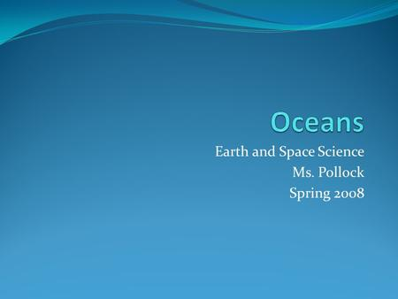 Earth and Space Science Ms. Pollock Spring 2008. Oceans of the World All oceans part of continuous body of water Atlantic, Indian, Pacific three major.