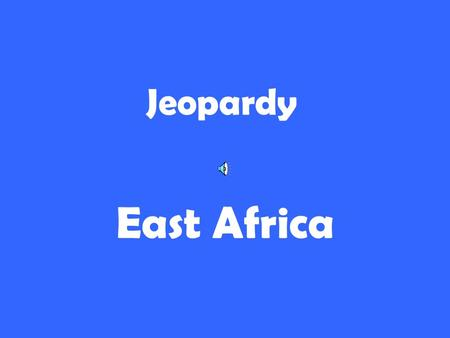 Jeopardy East Africa. 200 300 400 500 100 200 300 400 500 100 200 300 400 500 100 200 300 400 500 100 200 300 400 500 100 Rift ValleyCountries Water Maps.