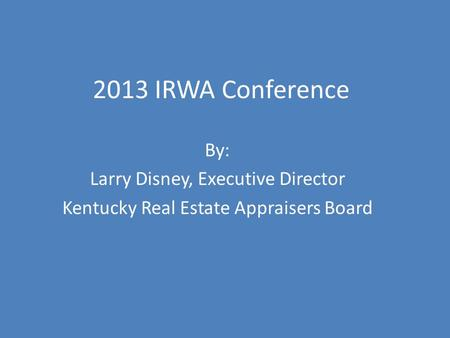 2013 IRWA Conference By: Larry Disney, Executive Director Kentucky Real Estate Appraisers Board.