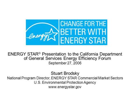 1/18/06 ENERGY STAR ® Presentation to the California Department of General Services Energy Efficiency Forum September 27, 2006 Stuart Brodsky National.