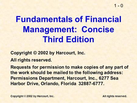 1 - 0 Copyright © 2002 by Harcourt, Inc.All rights reserved. Fundamentals of Financial Management: Concise Third Edition Copyright © 2002 by Harcourt,