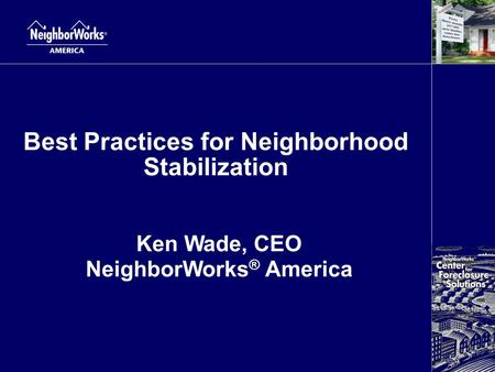 Best Practices for Neighborhood Stabilization Ken Wade, CEO NeighborWorks ® America.
