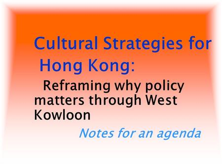 Cultural Strategies for Hong Kong: Reframing why policy matters through West Kowloon Notes for an agenda.
