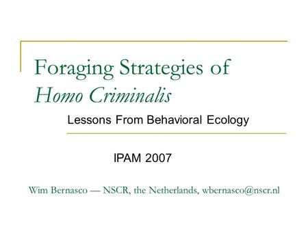 Foraging Strategies of Homo Criminalis Lessons From Behavioral Ecology Wim Bernasco — NSCR, the Netherlands, IPAM 2007.