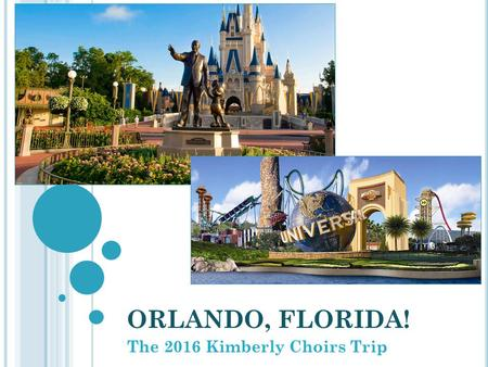 ORLANDO, FLORIDA! The 2016 Kimberly Choirs Trip. BACKGROUND & TOUR COMPANY: The Kimberly Choirs do a big trip every 4 years and smaller senior trips during.