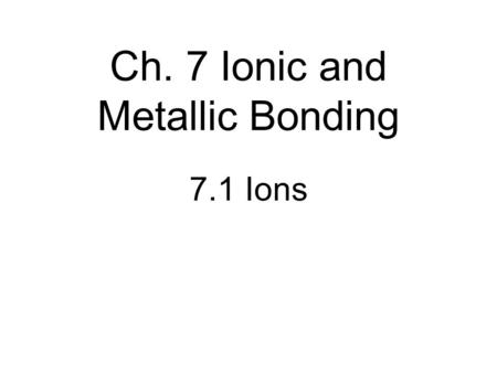 Ch. 7 Ionic and Metallic Bonding 7.1 Ions. I. Valence Electrons A. # of electrons in highest occupied S and P orbitals B. Based on P.T. location C. Only.