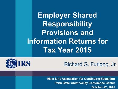 Employer Shared Responsibility Provisions and Information Returns for Tax Year 2015 Main Line Association for Continuing Education Penn State Great Valley.