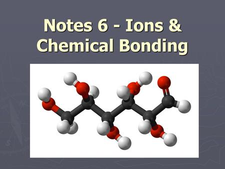 Notes 6 - Ions & Chemical Bonding. Unstable Atoms ► In order to be stable, an atom needs a certain number of valence electrons  2 valence e - if it only.