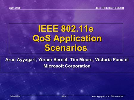Doc.: IEEE 802.11-00/184 Submission Slide 1 July, 2000 Arun Ayyagari, et al Microsoft,Inc. IEEE 802.11e QoS Application Scenarios Arun Ayyagari, Yoram.