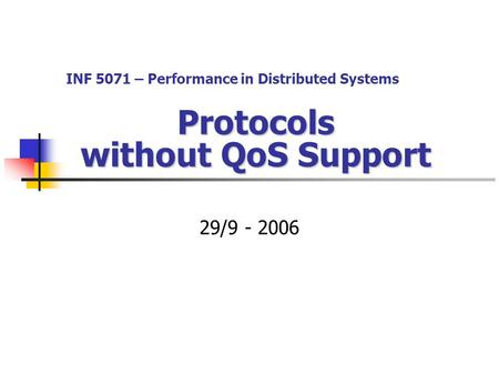 Protocols without QoS Support 29/9 - 2006 INF 5071 – Performance in Distributed Systems.