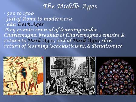 The Middle Ages - 500 to 1500 - fall of Rome to modern era - aka Dark Ages -Key events: revival of learning under Charlemagne, breakup of Charlemagne's.