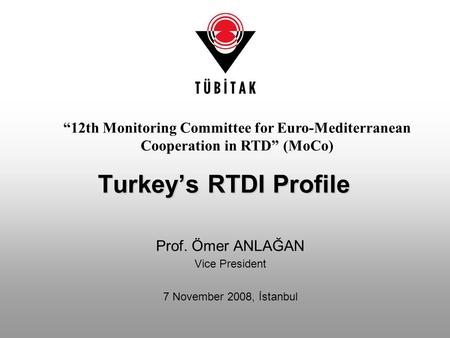 "Prof. Ömer ANLAĞAN Vice President 7 November 2008, İstanbul Turkey's RTDI Profile ""12th Monitoring Committee for Euro-Mediterranean Cooperation in RTD"""