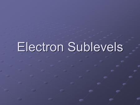 Electron Sublevels. Energy Levels Originally taught simplistic view 7 levels Level 1 = 2 electrons max Level 1 = 2 electrons max Level 2 = 8 electrons.