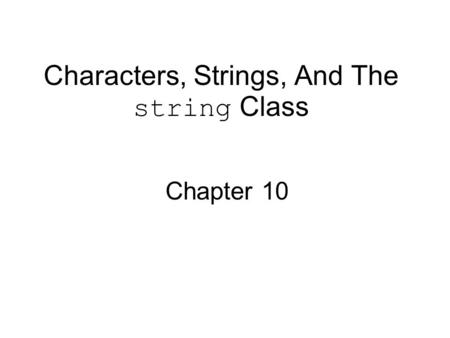 Characters, Strings, And The string Class Chapter 10.