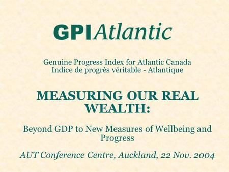 Genuine Progress Index for Atlantic Canada Indice de progrès véritable - Atlantique MEASURING OUR REAL WEALTH: Beyond GDP to New Measures of Wellbeing.