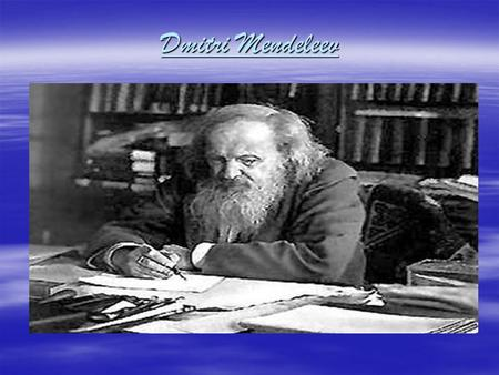 Dmitri Mendeleev. Biographical information  Dmitri Mendeleev  Birth place: Toboski, Siberia  Born: February, 7,1834  Dmitri died February, 2,1907.