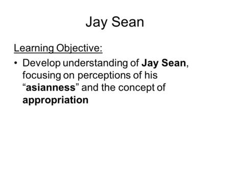 "Jay Sean Learning Objective: Develop understanding of Jay Sean, focusing on perceptions of his ""asianness"" and the concept of appropriation."