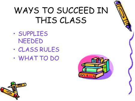 WAYS TO SUCCEED IN THIS CLASS SUPPLIES NEEDED CLASS RULES WHAT TO DO.