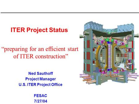"ITER Project Status Ned Sauthoff Project Manager U.S. ITER Project Office FESAC 7/27/04 ""preparing for an efficient start of ITER construction"""