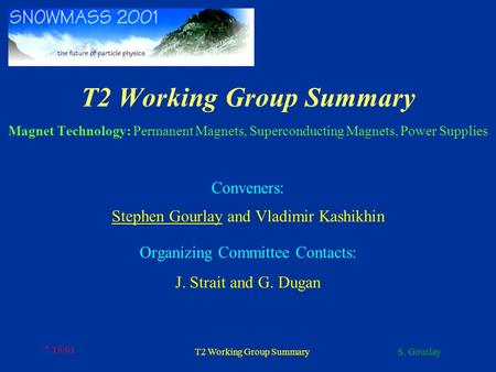 S. Gourlay 7/19/01 T2 Working Group Summary T2 Working Group Summary Magnet Technology: Permanent Magnets, Superconducting Magnets, Power Supplies Conveners: