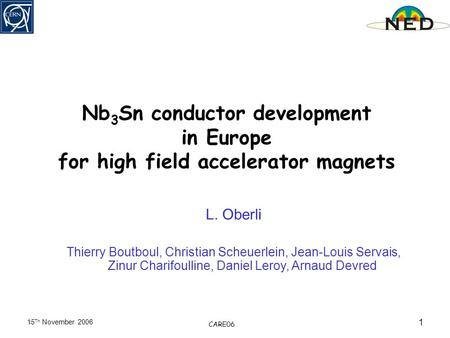15 Th November 2006 CARE06 1 Nb 3 Sn conductor development in Europe for high field accelerator magnets L. Oberli Thierry Boutboul, Christian Scheuerlein,