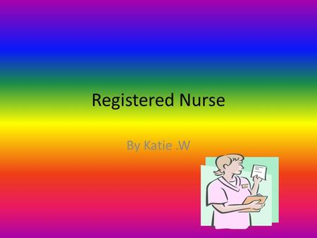 Registered Nurse By Katie.W. What is the description of the career? A Registered Nurse (RN), helps people, families, and groups to achieve health and.