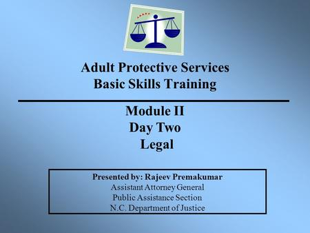 Adult Protective Services Basic Skills Training Presented by: Rajeev Premakumar Assistant Attorney General Public Assistance Section N.C. Department of.