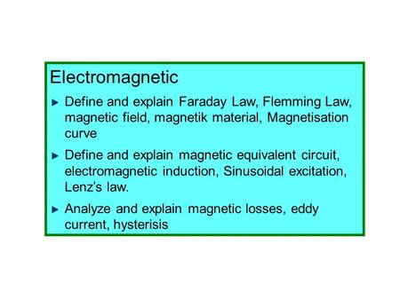 Electromagnetic Define and explain Faraday Law, Flemming Law, magnetic field, magnetik material, Magnetisation curve Define and explain magnetic equivalent.
