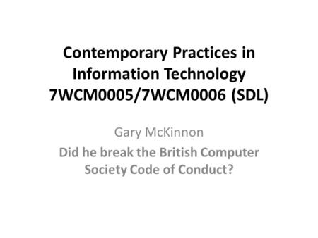 Contemporary Practices in Information Technology 7WCM0005/7WCM0006 (SDL) Gary McKinnon Did he break the British Computer Society Code of Conduct?