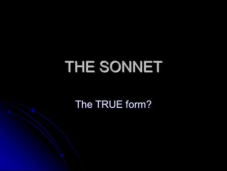 THE SONNET The TRUE form?. Sonnet 18 Shall I compare thee to a summer's day? Thou art more lovely and more temperate. Rough winds do shake the darling.