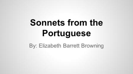 Sonnets from the Portuguese By: Elizabeth Barrett Browning.