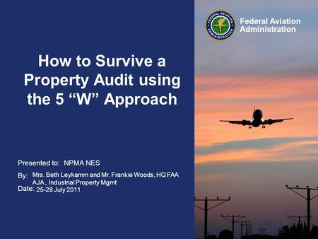"Presented to: By: Date: Federal Aviation Administration How to Survive a Property Audit using the 5 ""W"" Approach NPMA NES Mrs. Beth Leykamm and Mr. Frankie."
