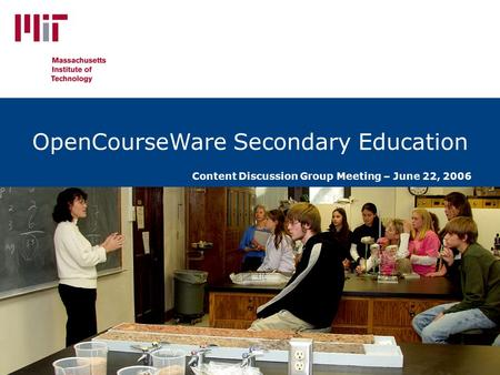 Unlocking Knowledge, Empowering Minds OpenCourseWare Secondary Education Content Discussion Group Meeting – June 22, 2006.