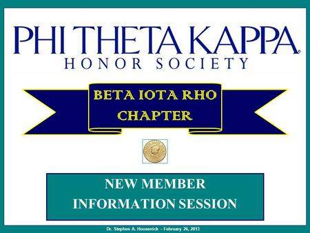 NEW MEMBER INFORMATION SESSION BETA IOTA RHO CHAPTER Dr. Stephen A. Housenick – February 26, 2013.