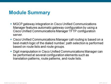 © 2008 Cisco Systems, Inc. All rights reserved. CIPT1 v6.0—4-1 Module Summary  MGCP gateway integration in Cisco Unified Communications Manager features.