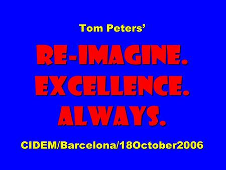 Tom Peters' Re-imagine. EXCELLENCE. ALWAYS. CIDEM/Barcelona/18October2006.