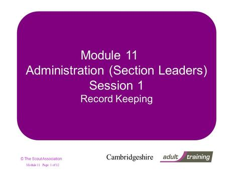 © The Scout Association Cambridgeshire Module 11 Page: 1 of 12 Module 11 Administration (Section Leaders) Session 1 Record Keeping.