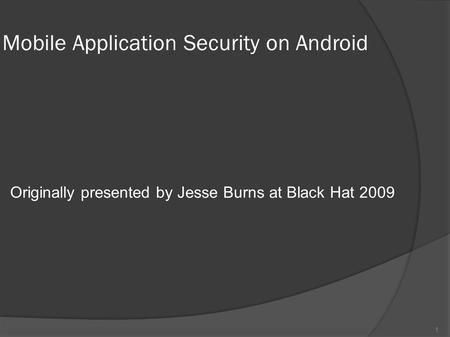 Mobile Application Security on Android Originally presented by Jesse Burns at Black Hat 2009 1.