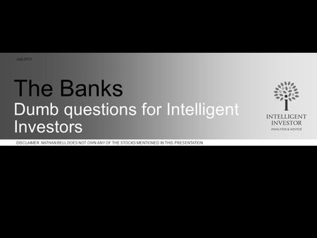 DISCLAIMER: NATHAN BELL DOES NOT OWN ANY OF THE STOCKS MENTIONED IN THIS PRESENTATION The Banks Dumb questions for Intelligent Investors July 2011.