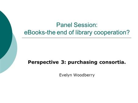 Panel Session: eBooks-the end of library cooperation? Perspective 3: purchasing consortia. Evelyn Woodberry.