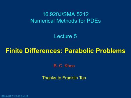 16.920J/SMA 5212 Numerical Methods for PDEs Lecture 5 Finite Differences: Parabolic Problems B. C. Khoo Thanks to Franklin Tan SMA-HPC ©2002 NUS.