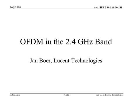 Doc.: IEEE 802.11-00/188 Submission July 2000 Jan Boer, Lucent TechnologiesSlide 1 OFDM in the 2.4 GHz Band Jan Boer, Lucent Technologies.