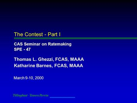 March 9-10, 2000 The Contest - Part I CAS Seminar on Ratemaking SPE - 47 Thomas L. Ghezzi, FCAS, MAAA Katharine Barnes, FCAS, MAAA.